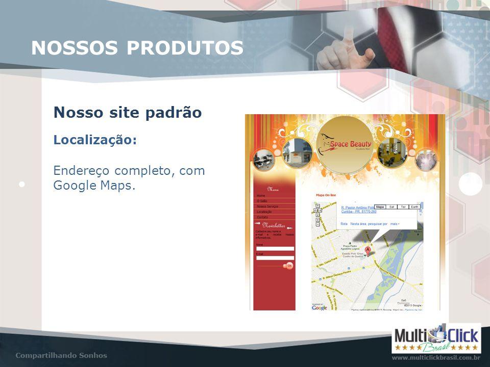 Localização: Nosso site padrão Endereço completo, com Google Maps. NOSSOS PRODUTOS