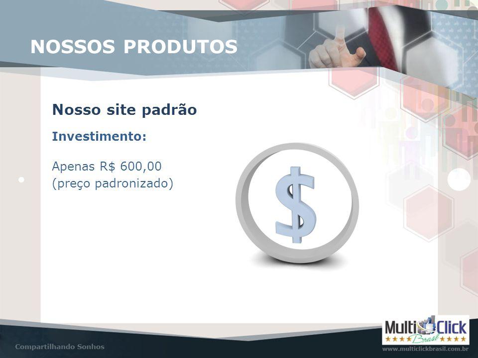 Investimento: Nosso site padrão NOSSOS PRODUTOS Apenas R$ 600,00 (preço padronizado)