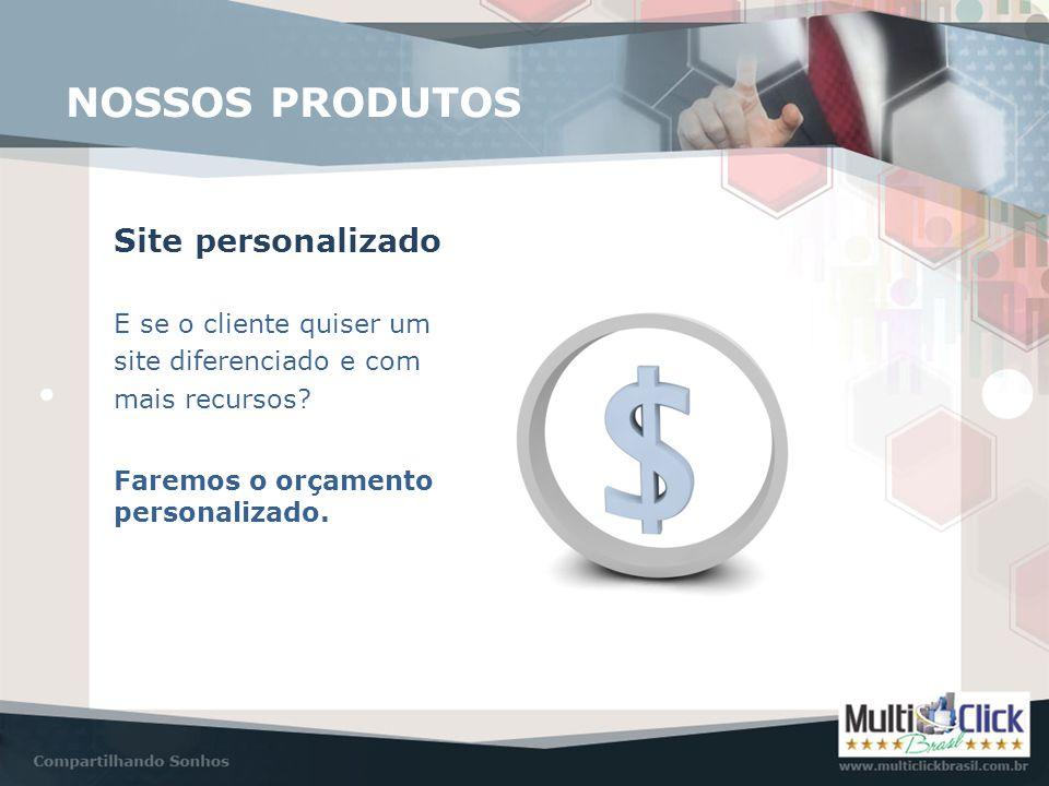 NOSSOS PRODUTOS Site personalizado E se o cliente quiser um site diferenciado e com mais recursos? Faremos o orçamento personalizado.