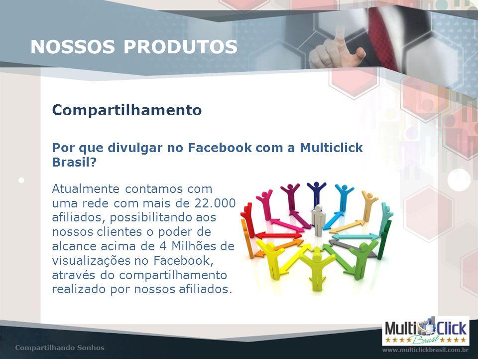 Compartilhamento NOSSOS PRODUTOS Por que divulgar no Facebook com a Multiclick Brasil? Atualmente contamos com uma rede com mais de 22.000 afiliados,