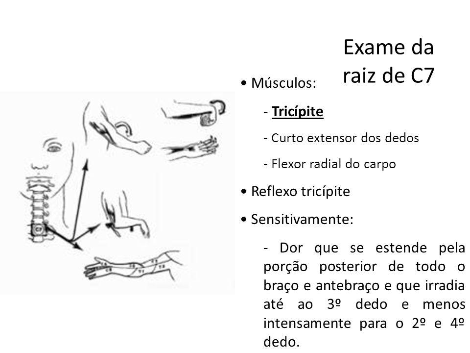 Exame da raiz de C7 • Músculos: - Tricípite - Curto extensor dos dedos - Flexor radial do carpo • Reflexo tricípite • Sensitivamente: - Dor que se est