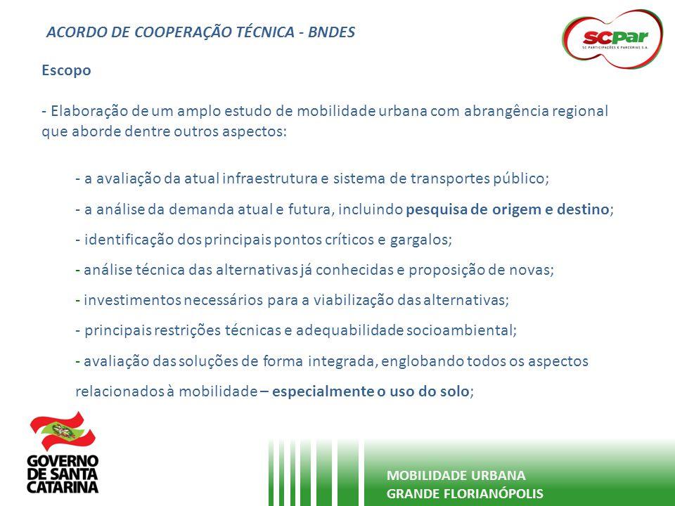 ACORDO DE COOPERAÇÃO TÉCNICA - BNDES MOBILIDADE URBANA GRANDE FLORIANÓPOLIS Escopo - Elaboração de um amplo estudo de mobilidade urbana com abrangênci