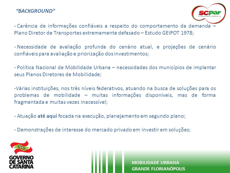 CONTEXTUALIZAÇÃO DO PROBLEMA Crescimento populacional da região acima da média estadual e nacional – alta migração MOBILIDADE URBANA GRANDE FLORIANÓPOLIS Município1980199120002010 2030 (projeção) Florianópolis187.871254.941341.781421.203680.000 São José87.817139.318173.781210.513300.000 Palhoça38.03168.298101.671137.199220.000 Biguaçu21.43434.02748.01052.238100.000 Total335.153496.584665.243821.1531.300.000 Fonte: IBGE e Secretaria de Estado de Planejamento.
