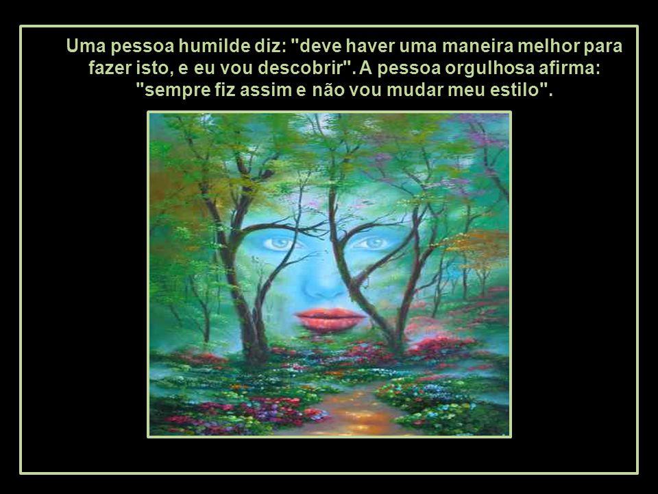 O humilde sempre faz algo mais, além da sua obrigação. O orgulhoso não colabora, e sempre diz: