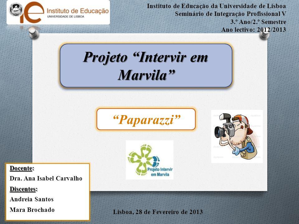 Instituto de Educação da Universidade de Lisboa Seminário de Integração Profissional V 3.º Ano/2.º Semestre Ano lectivo: 2012/2013 Lisboa, 28 de Fevereiro de 2013 Projeto Intervir em Marvila Docente: Dra.