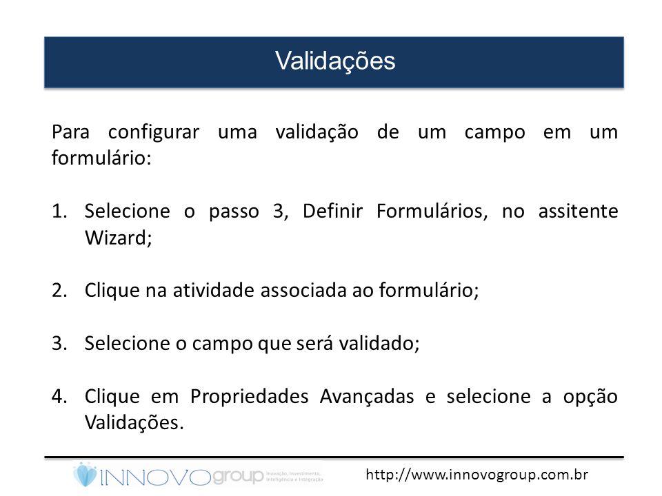 http://www.innovogroup.com.br Validações Para configurar uma validação de um campo em um formulário: 1.Selecione o passo 3, Definir Formulários, no as
