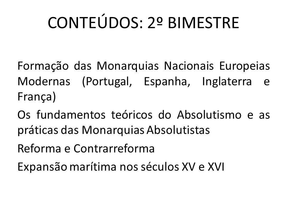 CONTEÚDOS: 2º BIMESTRE Formação das Monarquias Nacionais Europeias Modernas (Portugal, Espanha, Inglaterra e França) Os fundamentos teóricos do Absolu