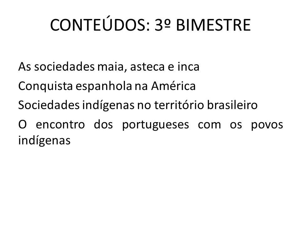 CONTEÚDOS: 3º BIMESTRE As sociedades maia, asteca e inca Conquista espanhola na América Sociedades indígenas no território brasileiro O encontro dos p