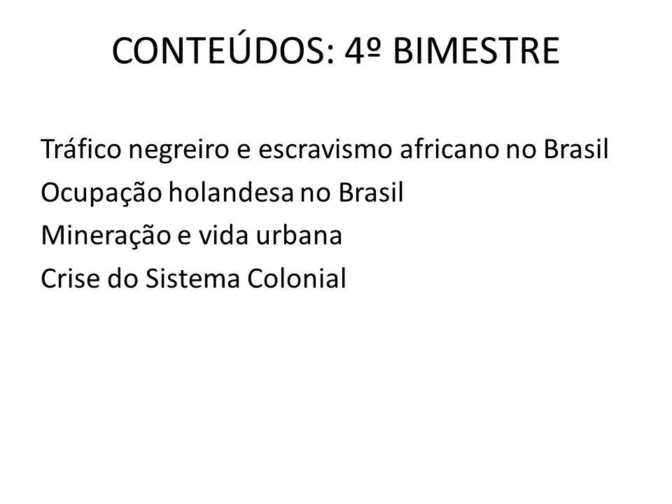 CONTEÚDOS: 4º BIMESTRE Tráfico negreiro e escravismo africano no Brasil Ocupação holandesa no Brasil Mineração e vida urbana Crise do Sistema Colonial