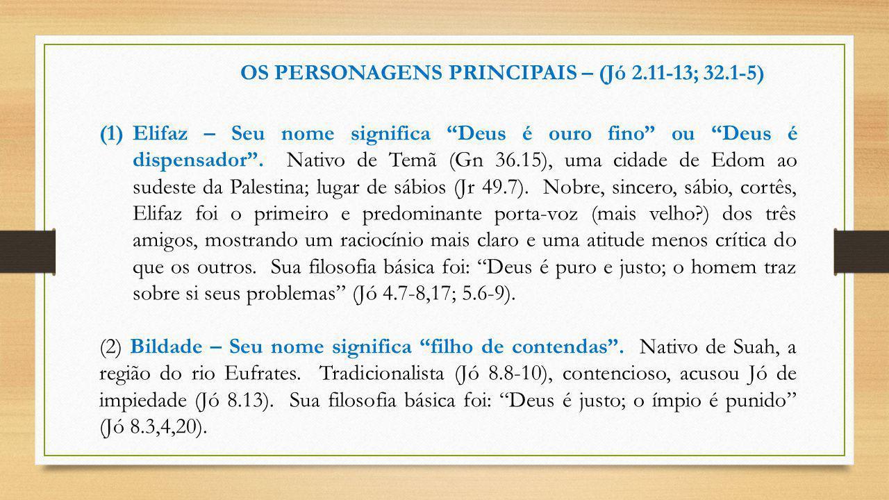 """OS PERSONAGENS PRINCIPAIS – (Jó 2.11-13; 32.1-5) (1)Elifaz – Seu nome significa """"Deus é ouro fino"""" ou """"Deus é dispensador"""". Nativo de Temã (Gn 36.15),"""