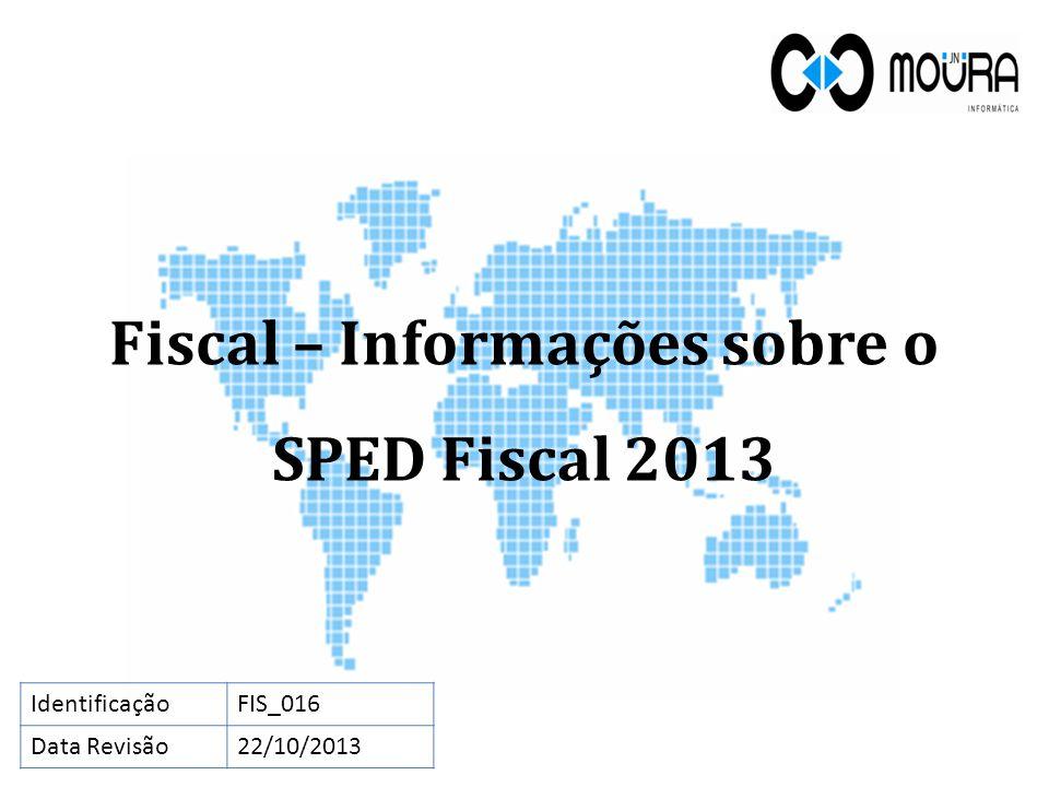 Fiscal – Informações sobre o SPED Fiscal 2013 IdentificaçãoFIS_016 Data Revisão22/10/2013