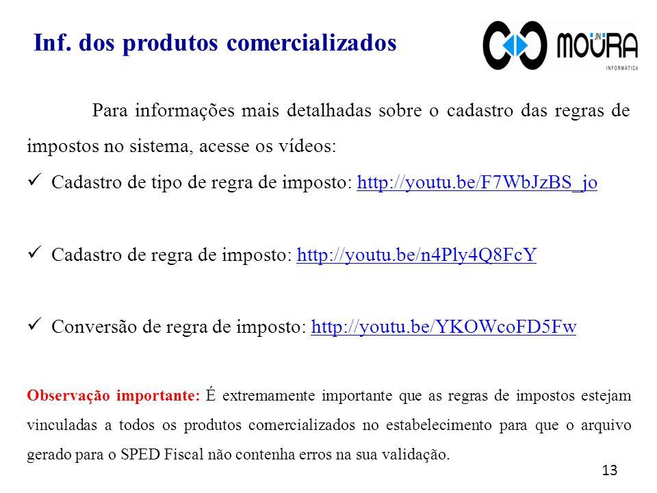 Para informações mais detalhadas sobre o cadastro das regras de impostos no sistema, acesse os vídeos:  Cadastro de tipo de regra de imposto: http://youtu.be/F7WbJzBS_johttp://youtu.be/F7WbJzBS_jo  Cadastro de regra de imposto: http://youtu.be/n4Ply4Q8FcYhttp://youtu.be/n4Ply4Q8FcY  Conversão de regra de imposto: http://youtu.be/YKOWcoFD5Fwhttp://youtu.be/YKOWcoFD5Fw Observação importante: É extremamente importante que as regras de impostos estejam vinculadas a todos os produtos comercializados no estabelecimento para que o arquivo gerado para o SPED Fiscal não contenha erros na sua validação.
