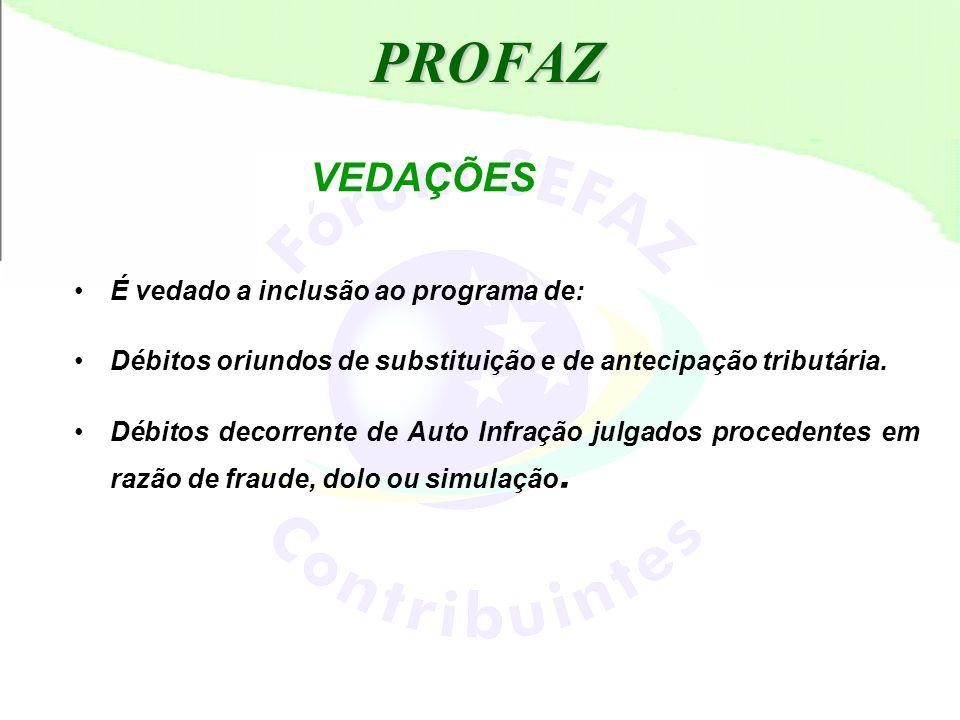 PROFAZ VEDAÇÕES •É vedado a inclusão ao programa de: •Débitos oriundos de substituição e de antecipação tributária. •Débitos decorrente de Auto Infraç