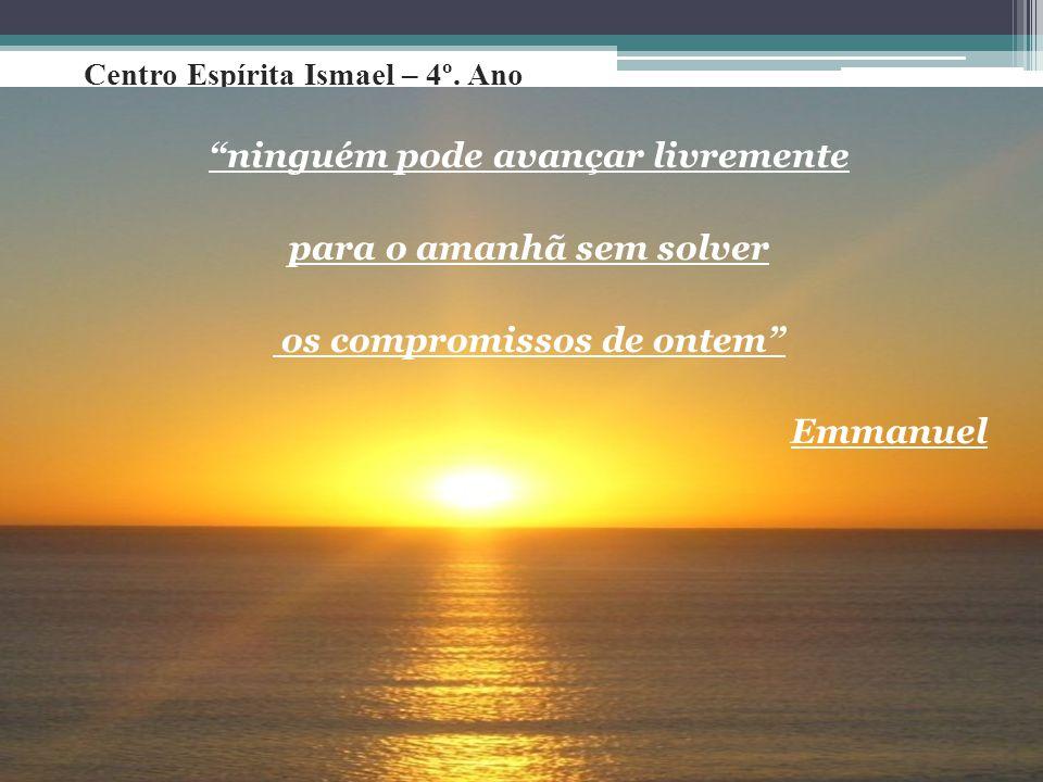 """Centro Espírita Ismael – 4º. Ano """"ninguém pode avançar livremente para o amanhã sem solver os compromissos de ontem"""" Emmanuel"""
