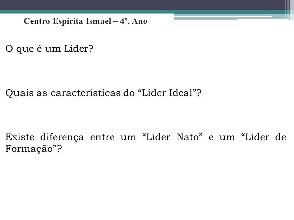 """Centro Espírita Ismael – 4º. Ano O que é um Líder? Quais as características do """"Líder Ideal""""? Existe diferença entre um """"Líder Nato"""" e um """"Líder de Fo"""