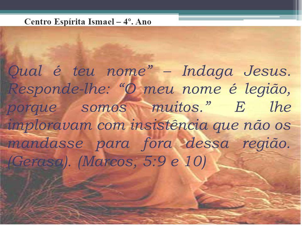 """Centro Espírita Ismael – 4º. Ano Qual é teu nome"""" – Indaga Jesus. Responde-lhe: """"O meu nome é legião, porque somos muitos."""" E lhe imploravam com insis"""