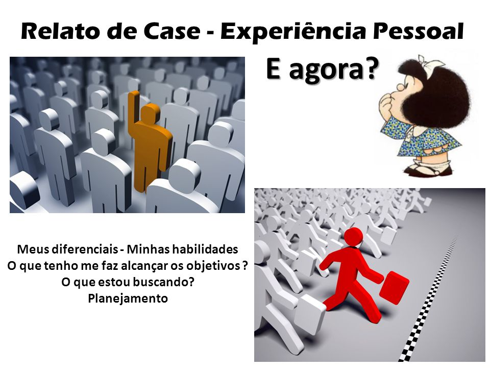 Relato de Case - Experiência Pessoal E agora? Meus diferenciais - Minhas habilidades O que tenho me faz alcançar os objetivos ? O que estou buscando?