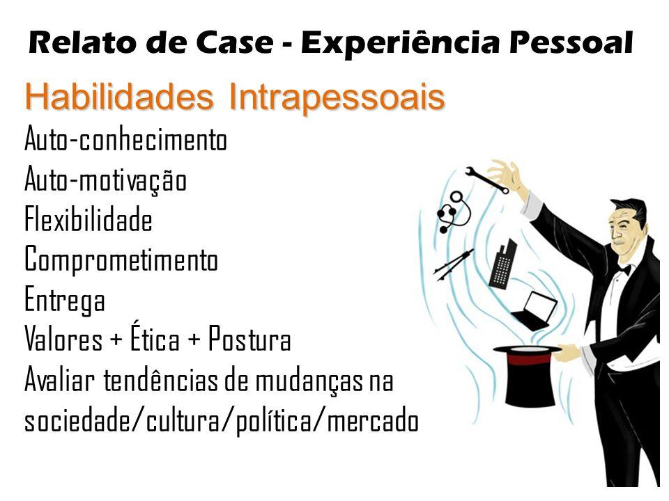 Relato de Case - Experiência Pessoal Habilidades Intrapessoais Auto-conhecimento Auto-motivação Flexibilidade Comprometimento Entrega Valores + Ética