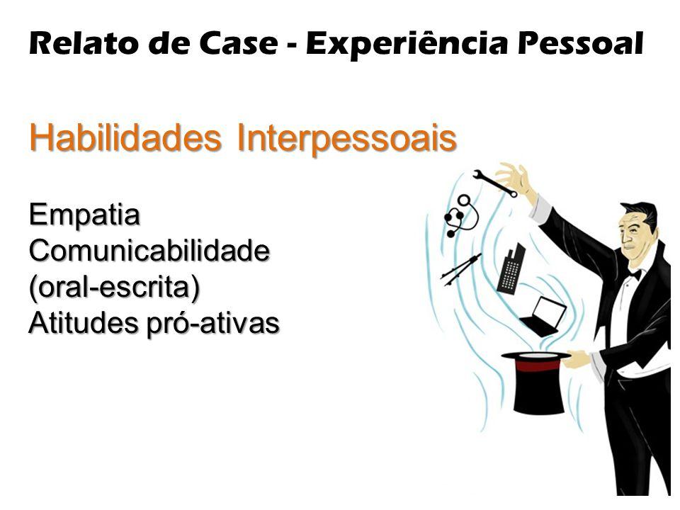 Relato de Case - Experiência Pessoal Habilidades Interpessoais EmpatiaComunicabilidade(oral-escrita) Atitudes pró-ativas
