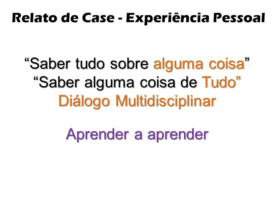"""Relato de Case - Experiência Pessoal """"Saber tudo sobre alguma coisa"""" """"Saber alguma coisa de Tudo"""" Diálogo Multidisciplinar Aprender a aprender"""