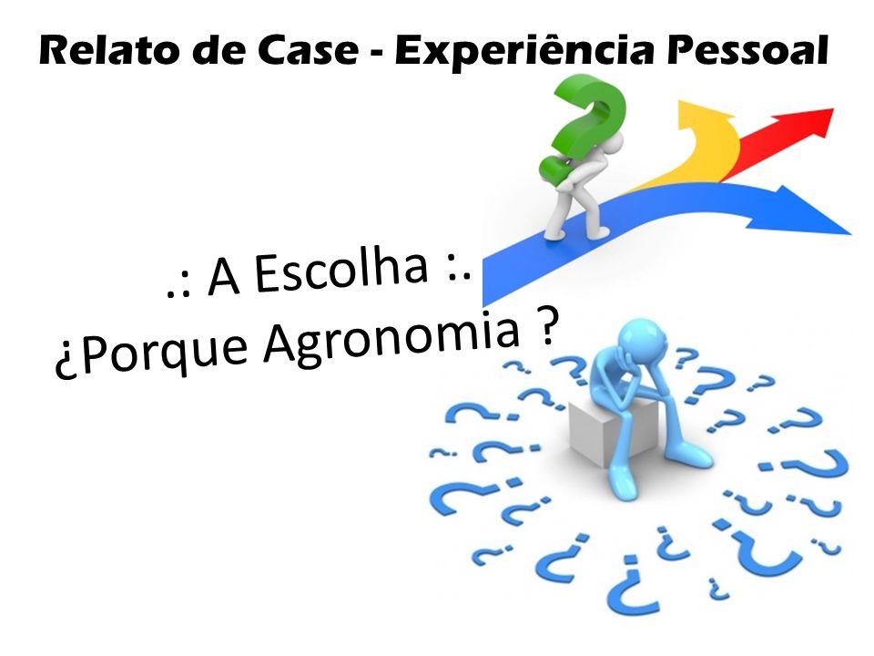 .: A Escolha :. ¿Porque Agronomia ? Relato de Case - Experiência Pessoal