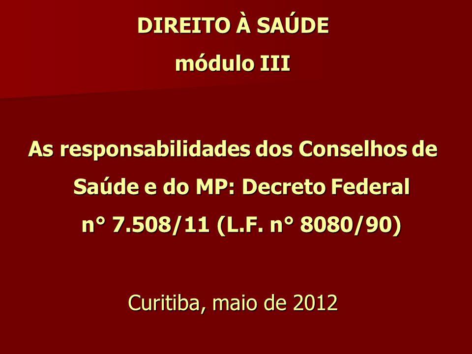 DIREITO À SAÚDE módulo III As responsabilidades dos Conselhos de Saúde e do MP: Decreto Federal n° 7.508/11 (L.F. n° 8080/90) Curitiba, maio de 2012