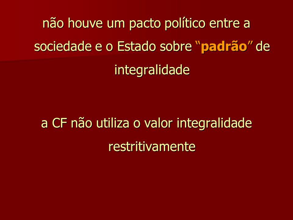 """não houve um pacto político entre a sociedade e o Estado sobre """"padrão"""" de integralidade a CF não utiliza o valor integralidade restritivamente"""