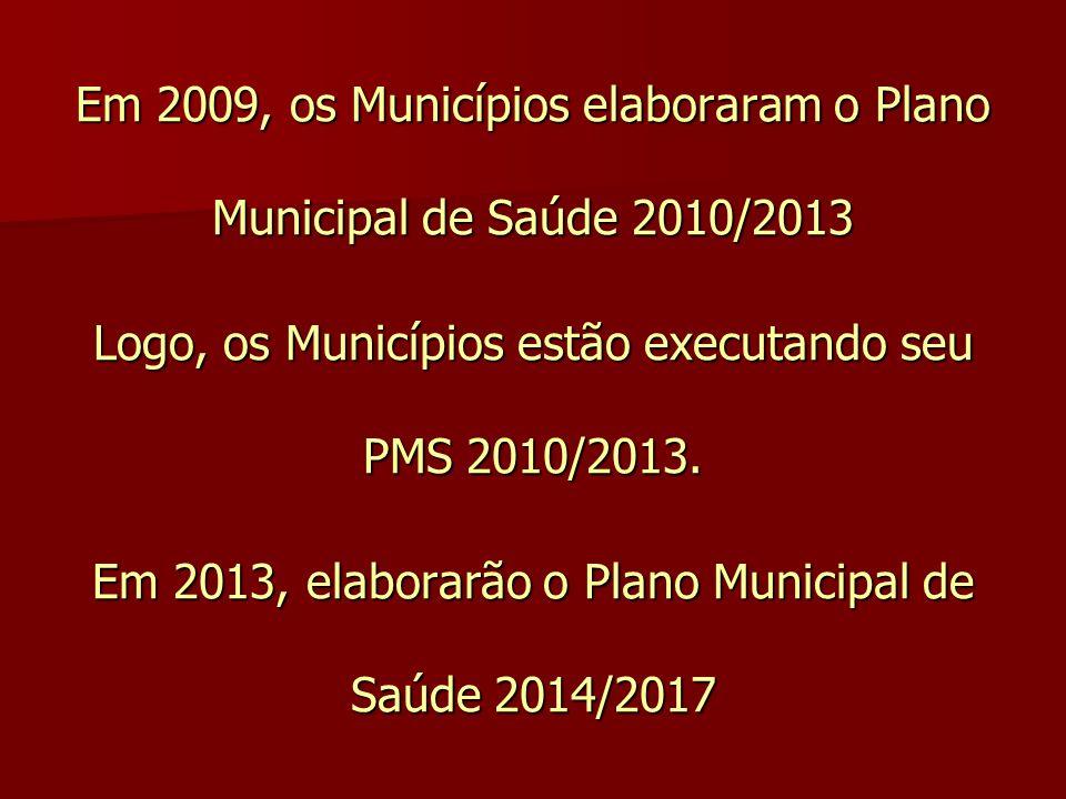 Em 2009, os Municípios elaboraram o Plano Municipal de Saúde 2010/2013 Logo, os Municípios estão executando seu PMS 2010/2013. Em 2013, elaborarão o P