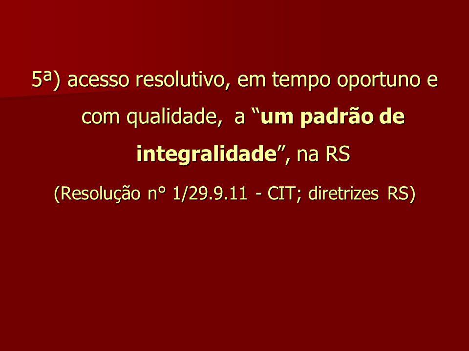 """5ª) acesso resolutivo, em tempo oportuno e com qualidade, a """"um padrão de integralidade"""", na RS (Resolução n° 1/29.9.11 - CIT; diretrizes RS)"""