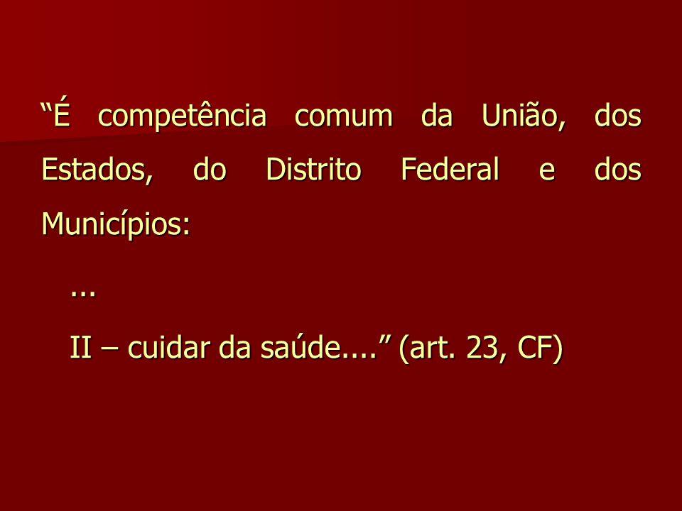 """""""É competência comum da União, dos Estados, do Distrito Federal e dos Municípios:...... II – cuidar da saúde...."""" (art. 23, CF) II – cuidar da saúde.."""