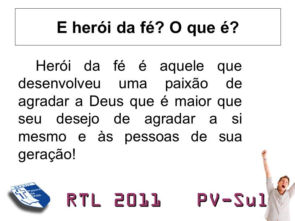 RTL 2011 PV-Sul E herói da fé? O que é? Herói da fé é aquele que desenvolveu uma paixão de agradar a Deus que é maior que seu desejo de agradar a si m