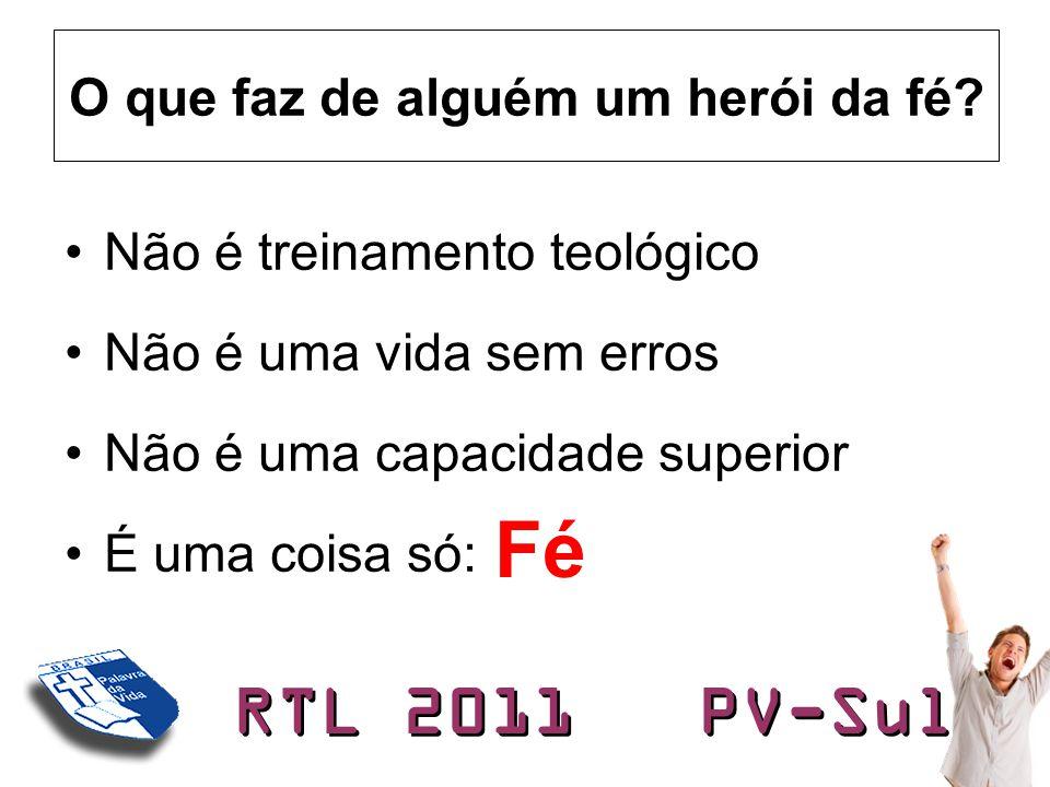 RTL 2011 PV-Sul O que faz de alguém um herói da fé? •Não é treinamento teológico •Não é uma vida sem erros •Não é uma capacidade superior •É uma coisa