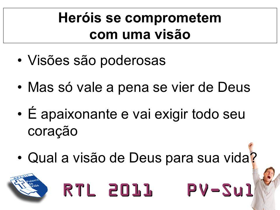 RTL 2011 PV-Sul Heróis se comprometem com uma visão •Visões são poderosas •Mas só vale a pena se vier de Deus •É apaixonante e vai exigir todo seu cor