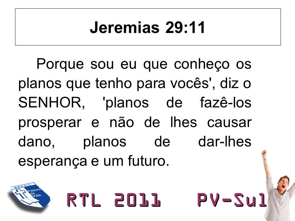 RTL 2011 PV-Sul Jeremias 29:11 Porque sou eu que conheço os planos que tenho para vocês', diz o SENHOR, 'planos de fazê-los prosperar e não de lhes ca