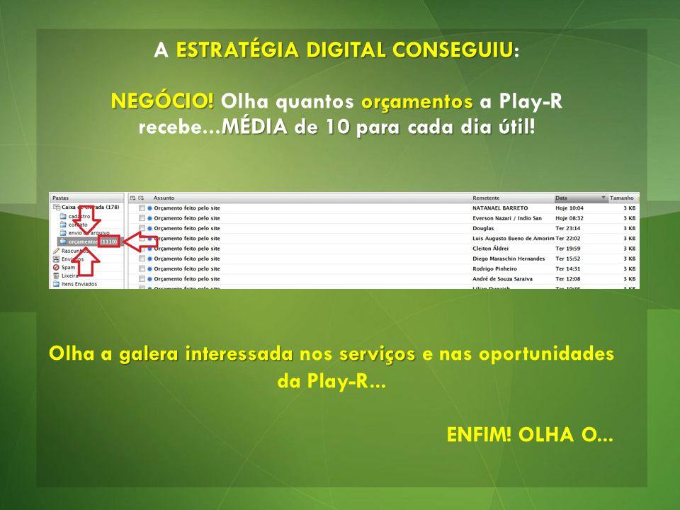 ESTRATÉGIA DIGITAL CONSEGUIU A ESTRATÉGIA DIGITAL CONSEGUIU: NEGÓCIO! orçamentos NEGÓCIO! Olha quantos orçamentos a Play-R MÉDIA de 10 para cada dia ú
