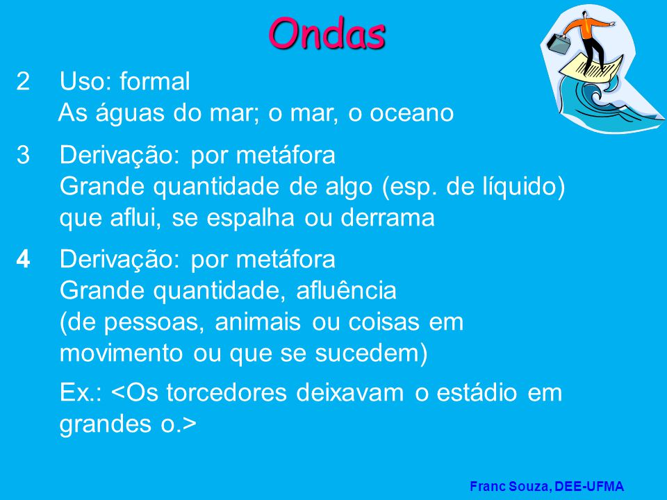 Franc Souza, DEE-UFMA Ondas 2 Uso: formal As águas do mar; o mar, o oceano 3 Derivação: por metáfora Grande quantidade de algo (esp. de líquido) que a