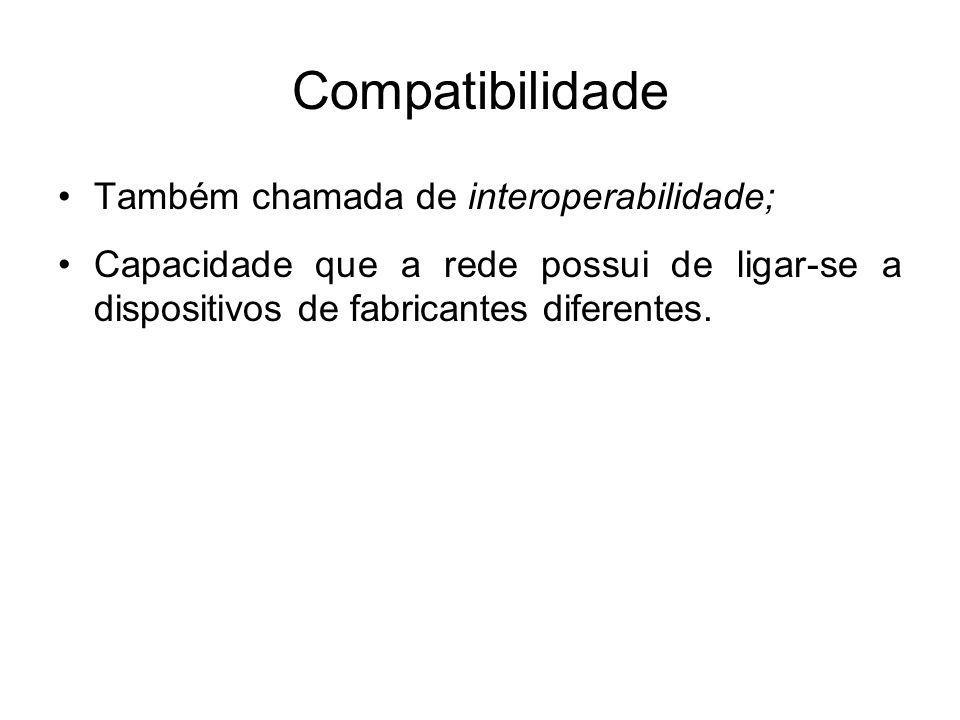 Compatibilidade •Também chamada de interoperabilidade; •Capacidade que a rede possui de ligar-se a dispositivos de fabricantes diferentes.