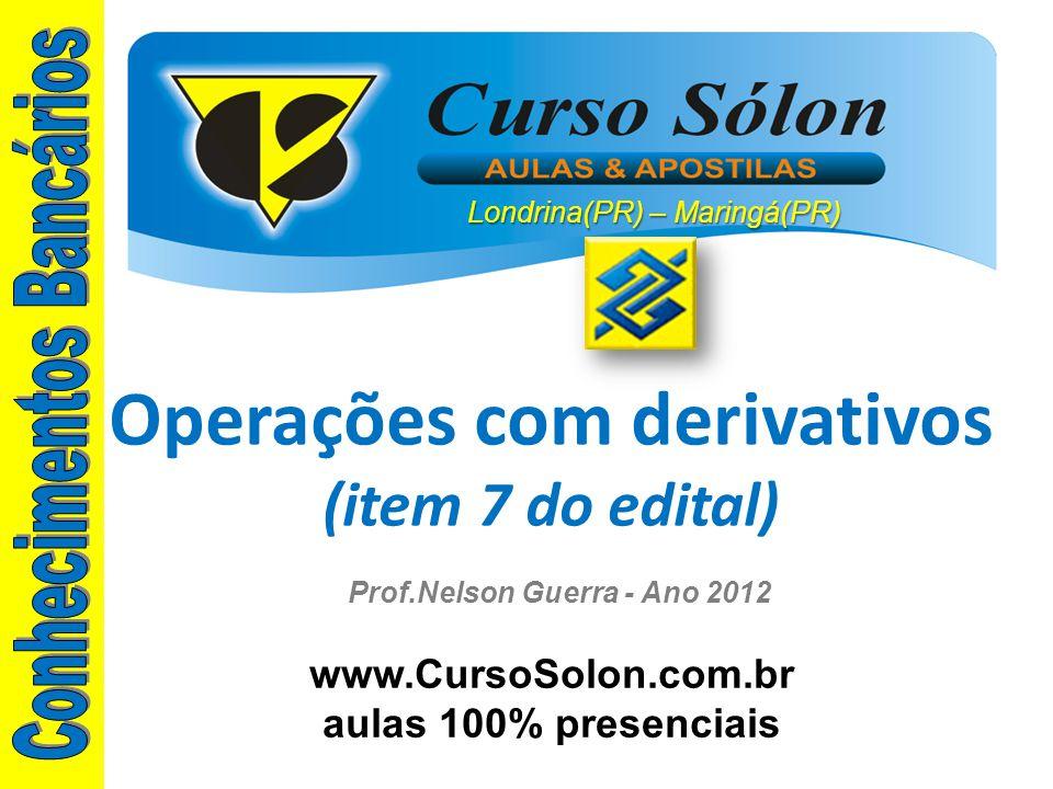 www.CursoSolon.com.br aulas 100% presenciais Prof.Nelson Guerra - Ano 2012 Operações com derivativos (item 7 do edital) Londrina(PR) – Maringá(PR)