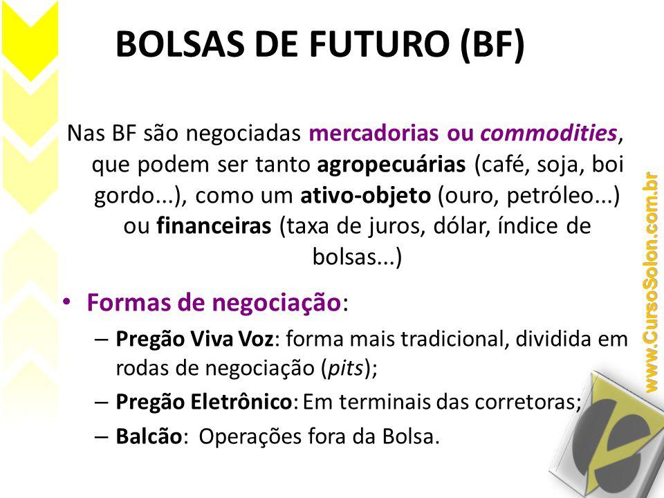 BOLSAS DE FUTURO (BF) Nas BF são negociadas mercadorias ou commodities, que podem ser tanto agropecuárias (café, soja, boi gordo...), como um ativo-objeto (ouro, petróleo...) ou financeiras (taxa de juros, dólar, índice de bolsas...) • Formas de negociação: – Pregão Viva Voz: forma mais tradicional, dividida em rodas de negociação (pits); – Pregão Eletrônico: Em terminais das corretoras; – Balcão: Operações fora da Bolsa.