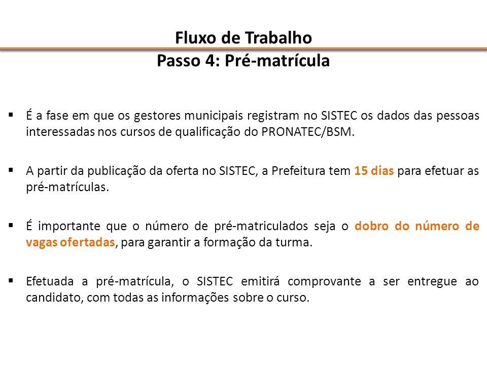Fluxo de Trabalho Passo 4: Pré-matrícula  É a fase em que os gestores municipais registram no SISTEC os dados das pessoas interessadas nos cursos de qualificação do PRONATEC/BSM.
