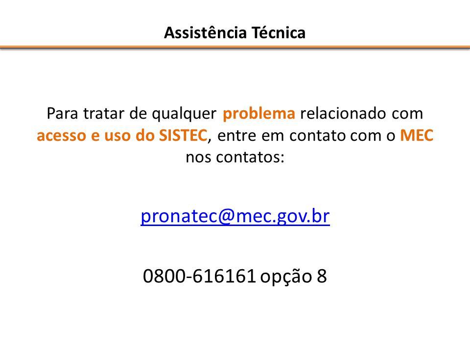 Assistência Técnica Para tratar de qualquer problema relacionado com acesso e uso do SISTEC, entre em contato com o MEC nos contatos: pronatec@mec.gov.br 0800-616161 opção 8