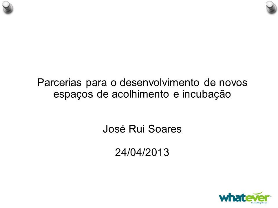 Parcerias para o desenvolvimento de novos espaços de acolhimento e incubação José Rui Soares 24/04/2013