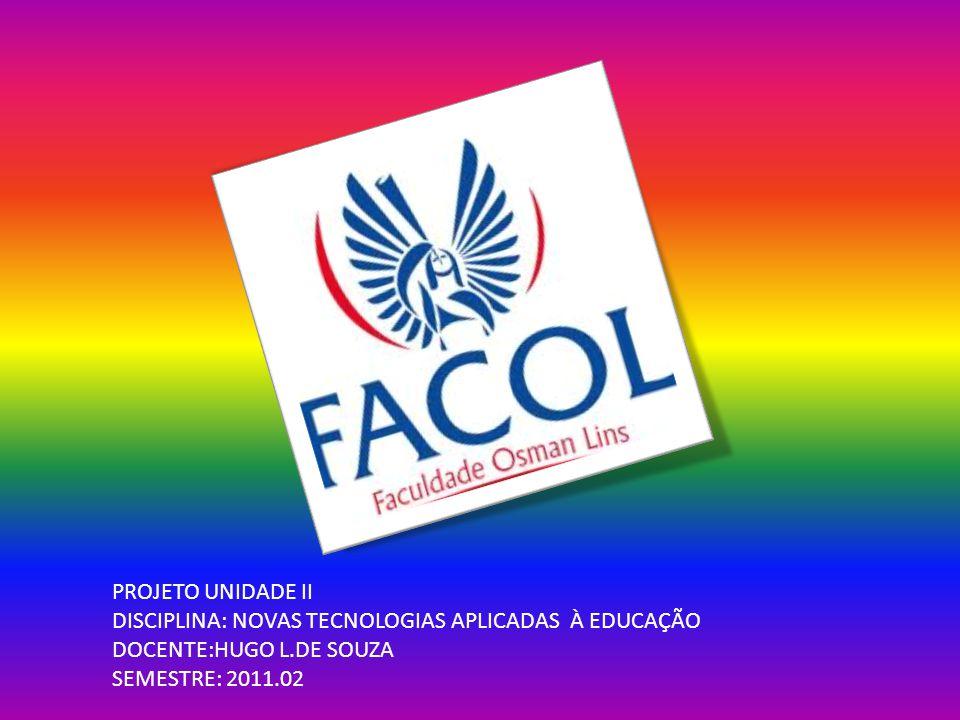 PROJETO UNIDADE II DISCIPLINA: NOVAS TECNOLOGIAS APLICADAS À EDUCAÇÃO DOCENTE:HUGO L.DE SOUZA SEMESTRE: 2011.02