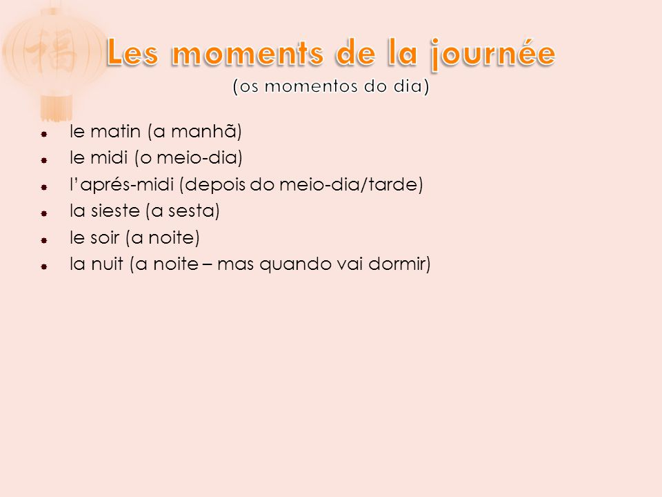 le matin (a manhã)  le midi (o meio-dia)  l'aprés-midi (depois do meio-dia/tarde)  la sieste (a sesta)  le soir (a noite)  la nuit (a noite – m