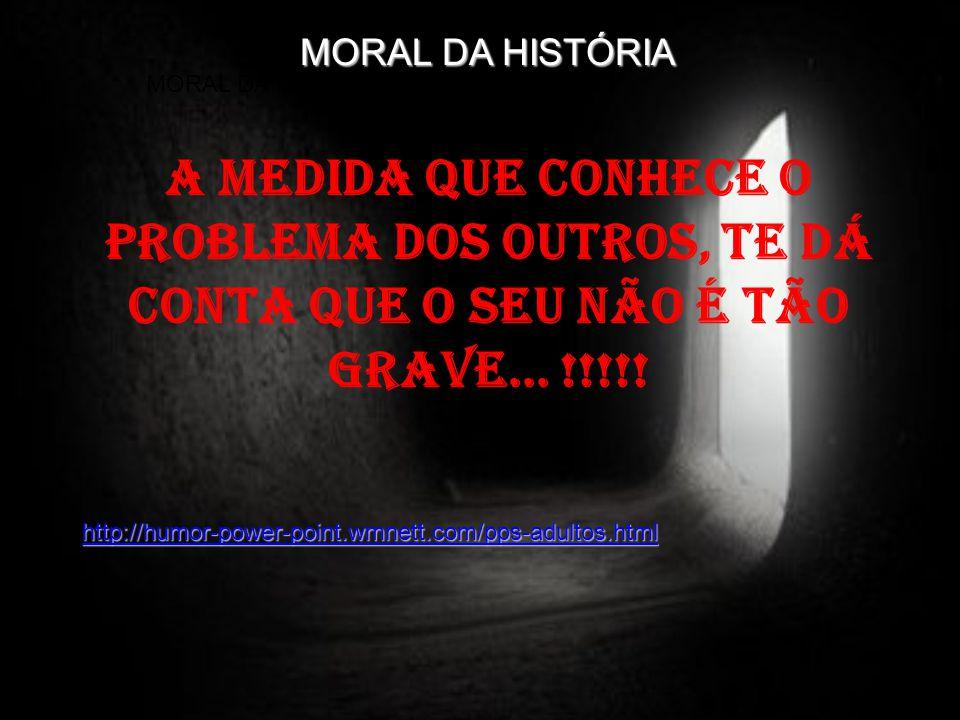 A medida que conhece o problema dos outros, te dá conta que o seu não é tão grave... !!!!! MORAL DA HISTÓRIA http://humor-power-point.wmnett.com/pps-a