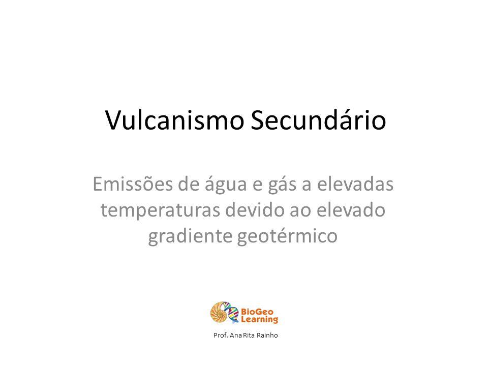 Vulcanismo Secundário Emissões de água e gás a elevadas temperaturas devido ao elevado gradiente geotérmico Prof.