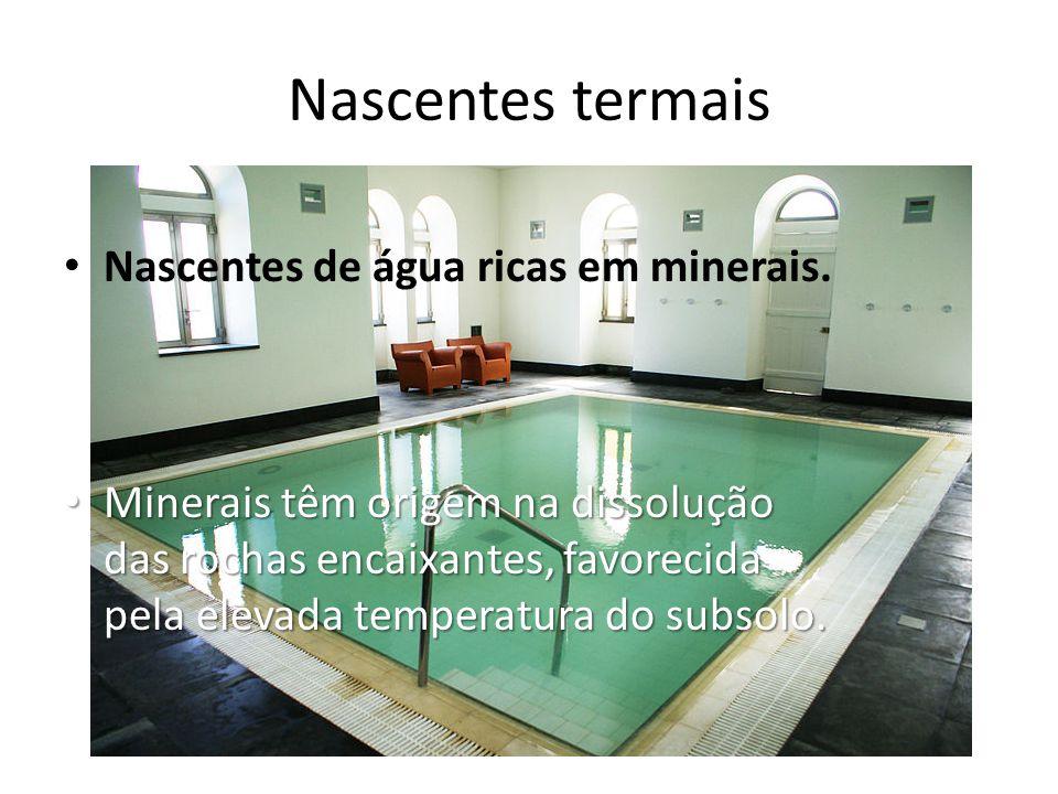 Nascentes termais • Nascentes de água ricas em minerais. • Minerais têm origem na dissolução das rochas encaixantes, favorecida pela elevada temperatu