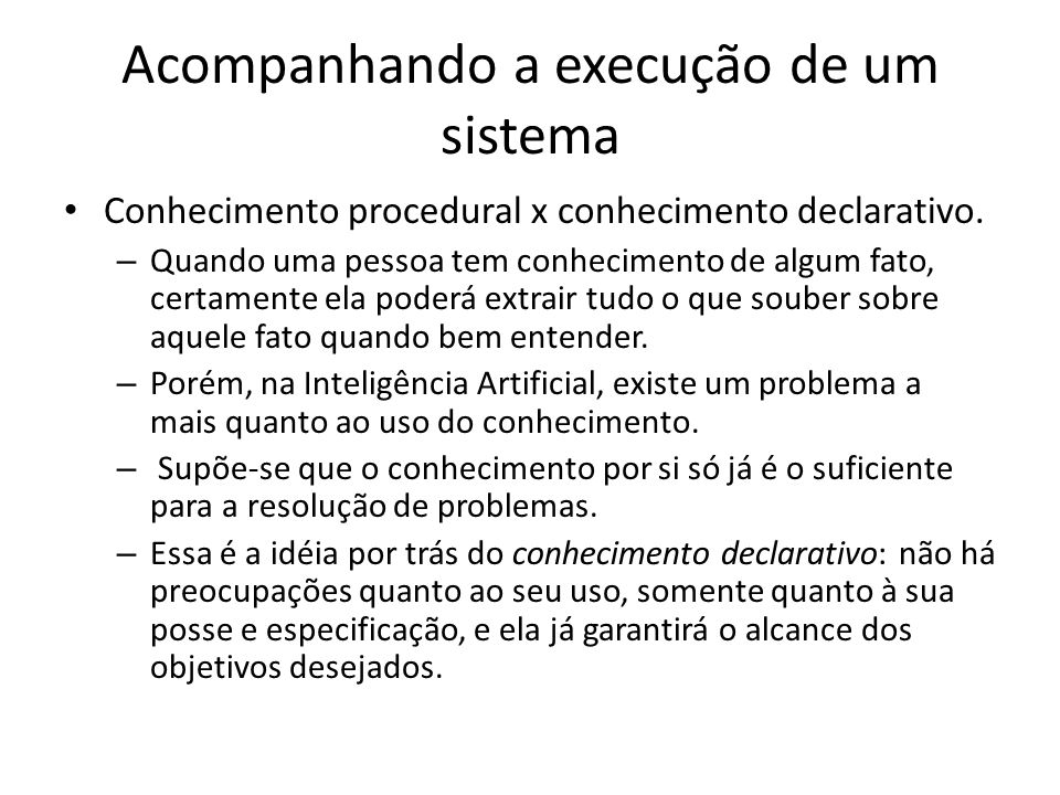 Acompanhando a execução de um sistema • Conhecimento procedural x conhecimento declarativo. – Quando uma pessoa tem conhecimento de algum fato, certam