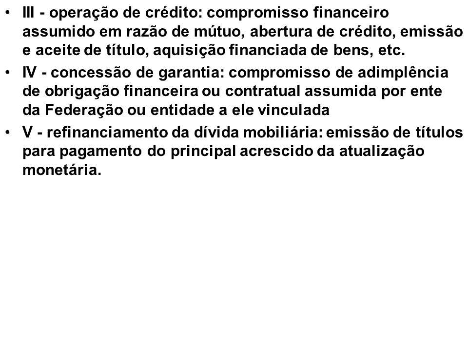 •III - operação de crédito: compromisso financeiro assumido em razão de mútuo, abertura de crédito, emissão e aceite de título, aquisição financiada de bens, etc.