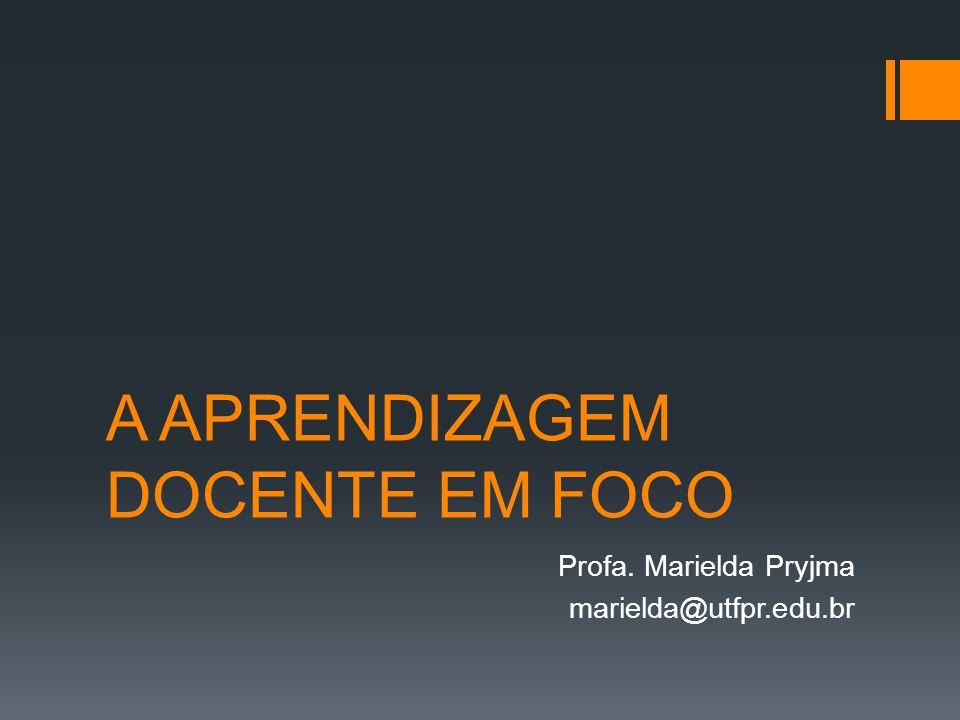 A APRENDIZAGEM DOCENTE EM FOCO Profa. Marielda Pryjma marielda@utfpr.edu.br